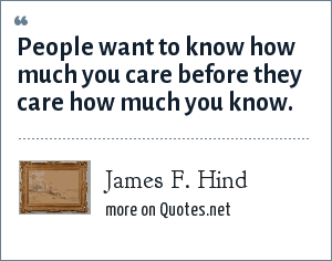 James F. Hind: People want to know how much you care before they care how much you know.