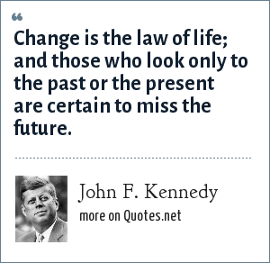 John F. Kennedy: Change is the law of life; and those who look only to the past or the present are certain to miss the future.
