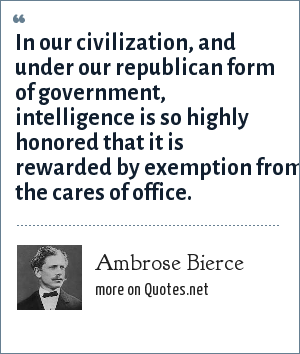 Ambrose Bierce: In our civilization, and under our republican form of government, intelligence is so highly honored that it is rewarded by exemption from the cares of office.