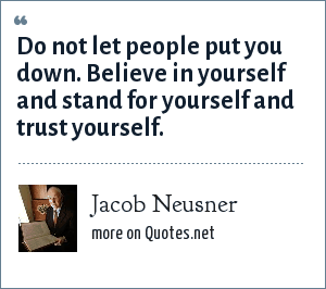 Jacob Neusner: Do not let people put you down. Believe in yourself and stand for yourself and trust yourself.