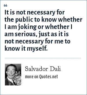 Salvador Dali: It is not necessary for the public to know whether I am joking or whether I am serious, just as it is not necessary for me to know it myself.