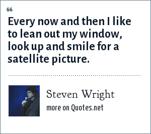 Steven Wright: Every now and then I like to lean out my window, look up and smile for a satellite picture.