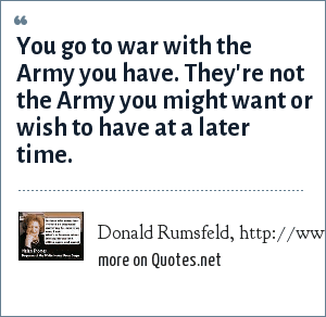 Donald Rumsfeld, http://www.dod.gov/transcripts/2004/tr20041208-secdef1761.html: You go to war with the Army you have. They're not the Army you might want or wish to have at a later time.