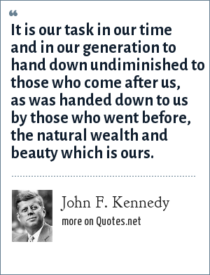 John F. Kennedy: It is our task in our time and in our generation to hand down undiminished to those who come after us, as was handed down to us by those who went before, the natural wealth and beauty which is ours.