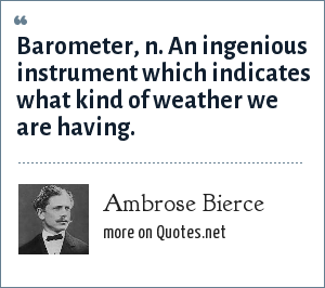 Ambrose Bierce: Barometer, n. An ingenious instrument which indicates what kind of weather we are having.