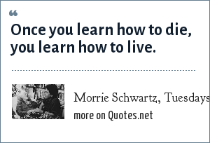 Morrie Schwartz, Tuesdays with Morrie by Mitch Albom: Once you learn how to die, you learn how to live.