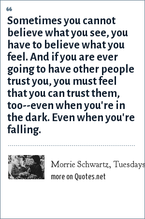 Morrie Schwartz, Tuesdays with Morrie by Mitch Albom: Sometimes you cannot believe what you see, you have to believe what you feel. And if you are ever going to have other people trust you, you must feel that you can trust them, too--even when you're in the dark. Even when you're falling.