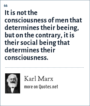 Karl Marx: It is not the consciousness of men that determines their beeing, but on the contrary, it is their social being that determines their consciousness.