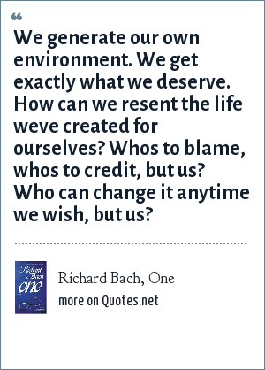 Richard Bach, One: We generate our own environment. We get exactly what we deserve. How can we resent the life weve created for ourselves? Whos to blame, whos to credit, but us? Who can change it anytime we wish, but us?