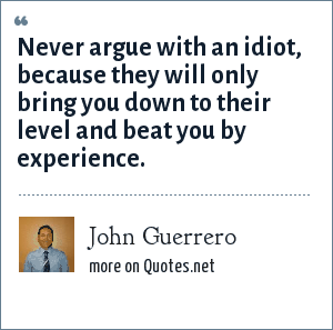 John Guerrero: Never argue with an idiot, because they will only bring you down to their level and beat you by experience.