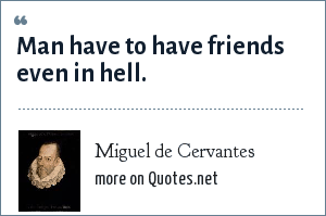 Miguel de Cervantes: Man have to have friends even in hell.