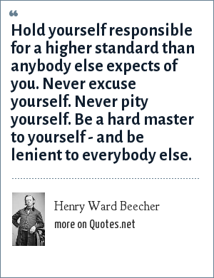 Henry Ward Beecher: Hold yourself responsible for a higher standard than anybody else expects of you. Never excuse yourself. Never pity yourself. Be a hard master to yourself - and be lenient to everybody else.