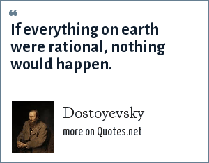 Dostoyevsky: If everything on earth were rational, nothing would happen.