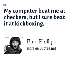 Emo Phillips: My computer beat me at checkers, but I sure beat it at kickboxing.