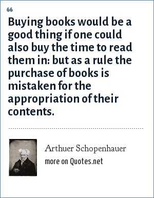 Arthuer Schopenhauer: Buying books would be a good thing if one could also buy the time to read them in: but as a rule the purchase of books is mistaken for the appropriation of their contents.