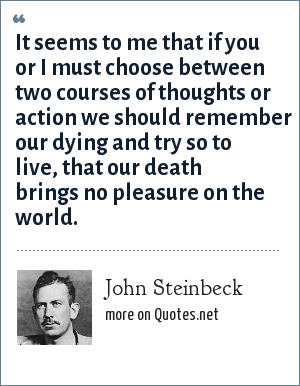 John Steinbeck: It seems to me that if you or I must choose between two courses of thoughts or action we should remember our dying and try so to live, that our death brings no pleasure on the world.