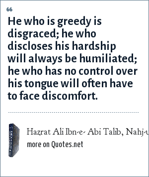 Hazrat Ali Ibn-e- Abi Talib, Nahj-ul-Balagha (Sermon and sayings compilation): He who is greedy is disgraced; he who discloses his hardship will always be humiliated; he who has no control over his tongue will often have to face discomfort.