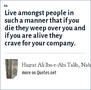 Hazrat Ali Ibn-e-Abi Talib, Nahj-ul-Balagha (Sermons and sayings Compilation): Live amongst people in such a manner that if you die they weep over you and if you are alive they crave for your company.