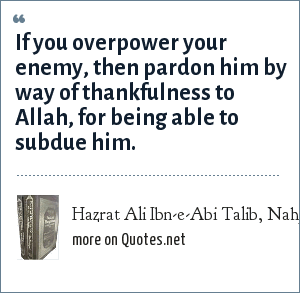 Hazrat Ali Ibn-e-Abi Talib, Nahj-ul-Balagha (Sermons and sayings Compilation): If you overpower your enemy, then pardon him by way of thankfulness to Allah, for being able to subdue him.