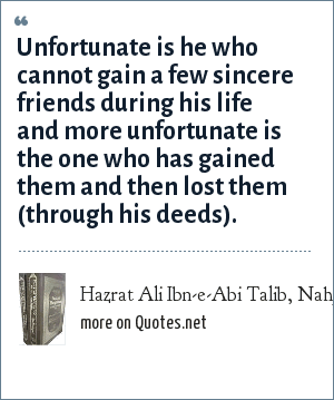 Hazrat Ali Ibn-e-Abi Talib, Nahj-ul-Balagha (Sermons and sayings Compilation): Unfortunate is he who cannot gain a few sincere friends during his life and more unfortunate is the one who has gained them and then lost them (through his deeds).