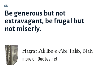 Hazrat Ali Ibn-e-Abi Talib, Nahj-ul-Balagha (Sermons and sayings Compilation): Be generous but not extravagant, be frugal but not miserly.