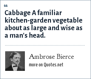 Ambrose Bierce: Cabbage A familiar kitchen-garden vegetable about as large and wise as a man's head.