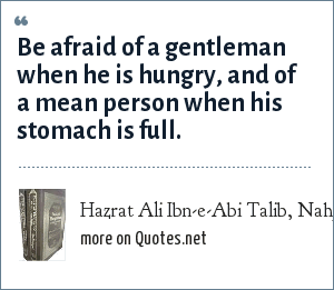 Hazrat Ali Ibn-e-Abi Talib, Nahj-ul-Balagha (Sermons and sayings Compilation): Be afraid of a gentleman when he is hungry, and of a mean person when his stomach is full.