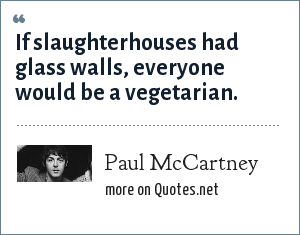 Paul McCartney: If slaughterhouses had glass walls, everyone would be a vegetarian.