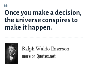 Ralph Waldo Emerson: Once you make a decision, the universe conspires to make it happen.