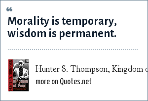 Hunter S. Thompson, Kingdom of Fear: Morality is temporary, wisdom is permanent.