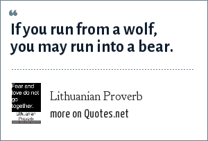 Lithuanian Proverb: If you run from a wolf, you may run into a bear.