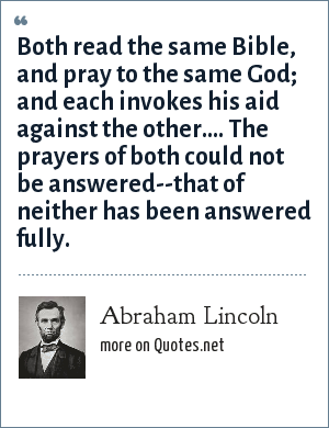 Abraham Lincoln: Both read the same Bible, and pray to the same God; and each invokes his aid against the other.... The prayers of both could not be answered--that of neither has been answered fully.