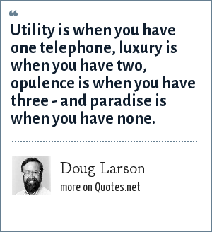 Doug Larson: Utility is when you have one telephone, luxury is when you have two, opulence is when you have three - and paradise is when you have none.