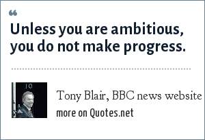 Tony Blair, BBC news website: Unless you are ambitious, you do not make progress.