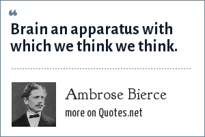 Ambrose Bierce: Brain an apparatus with which we think we think.
