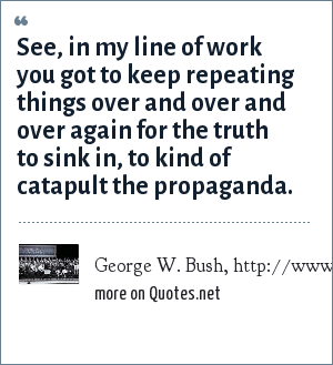 George W. Bush, http://www.whitehouse.gov/news/releases/2005/05/20050524-3.html: See, in my line of work you got to keep repeating things over and over and over again for the truth to sink in, to kind of catapult the propaganda.