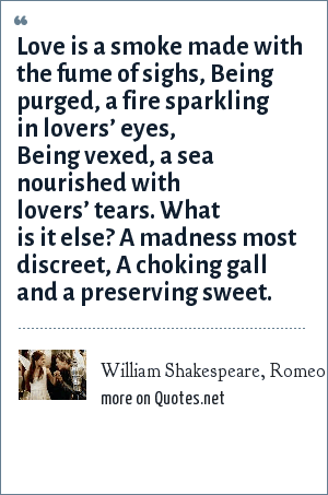 William Shakespeare, Romeo, in Romeo and Juliet, act 1, sc. 1.: Love is a smoke made with the fume of sighs, Being purged, a fire sparkling in lovers' eyes, Being vexed, a sea nourished with lovers' tears. What is it else? A madness most discreet, A choking gall and a preserving sweet.