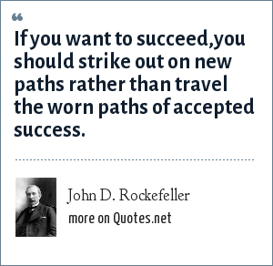 John D. Rockefeller: If you want to succeed,you should strike out on new paths rather than travel the worn paths of accepted success.