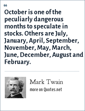 Mark Twain: October is one of the peculiarly dangerous months to speculate in stocks. Others are July, January, April, September, November, May, March, June, December, August and February.