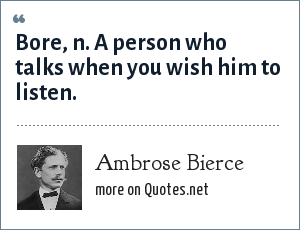 Ambrose Bierce: Bore, n. A person who talks when you wish him to listen.