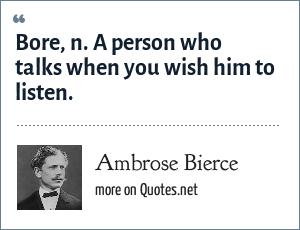 Ambrose Bierce: Bore, n. A person who talks when you wish him to listen.
