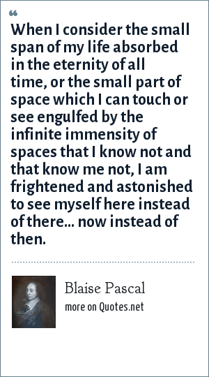 Blaise Pascal: When I consider the small span of my life absorbed in the eternity of all time, or the small part of space which I can touch or see engulfed by the infinite immensity of spaces that I know not and that know me not, I am frightened and astonished to see myself here instead of there... now instead of then.