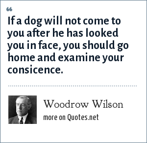Woodrow Wilson: If a dog will not come to you after he has looked you in face, you should go home and examine your consicence.