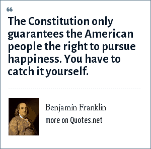Benjamin Franklin: The Constitution only guarantees the American people the right to pursue happiness. You have to catch it yourself.