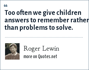 Roger Lewin: Too often we give children answers to remember rather than problems to solve.