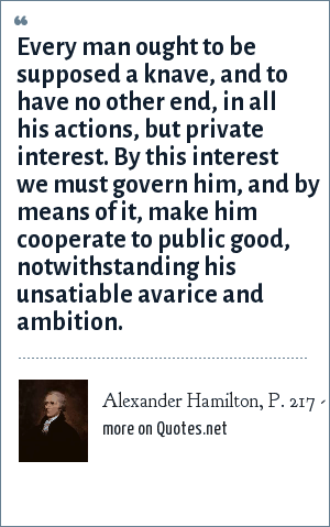 Alexander Hamilton, P. 217 - A History of the American People by P. Johnson: Every man ought to be supposed a knave, and to have no other end, in all his actions, but private interest. By this interest we must govern him, and by means of it, make him cooperate to public good, notwithstanding his unsatiable avarice and ambition.