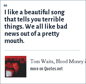Tom Waits, Blood Money interviews: I like a beautiful song that tells you terrible things. We all like bad news out of a pretty mouth.