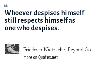Friedrich Nietzsche, Beyond Good and Evil aphorism 78: Whoever despises himself still respects himself as one who despises.