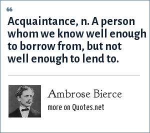 Ambrose Bierce: Acquaintance, n. A person whom we know well enough to borrow from, but not well enough to lend to.