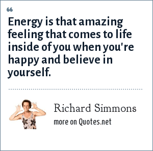Richard Simmons: Energy is that amazing feeling that comes to life inside of you when you're happy and believe in yourself.